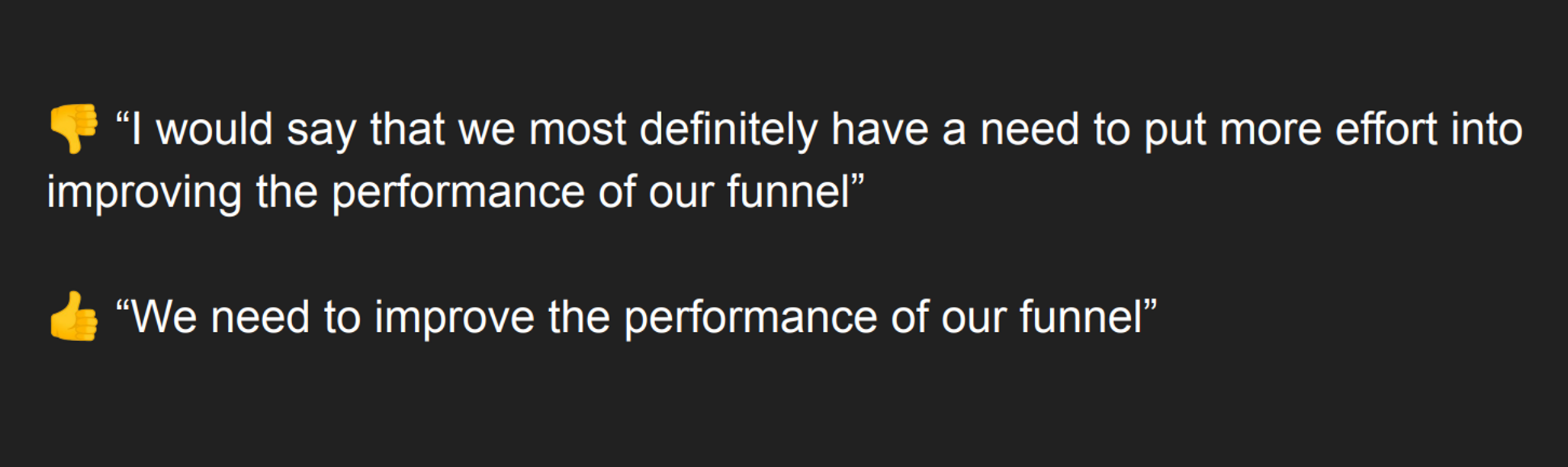 "👎 ""I would say that we most definitely have a need to put more effort into improving the performance of our funnel"" 👍 ""We need to improve the performance of our funnel"""