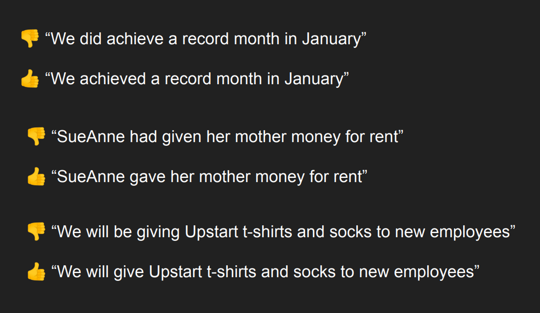 "We did achieve a record month in January"" 👍 ""We achieved a record month in January"" 👎 ""SueAnne had given her mother money for rent"" 👍 ""SueAnne gave her mother money for rent"" 👎 ""We will be giving Upstart t-shirts and socks to new employees"" 👍 ""We will give Upstart t-shirts and socks to new employees"""